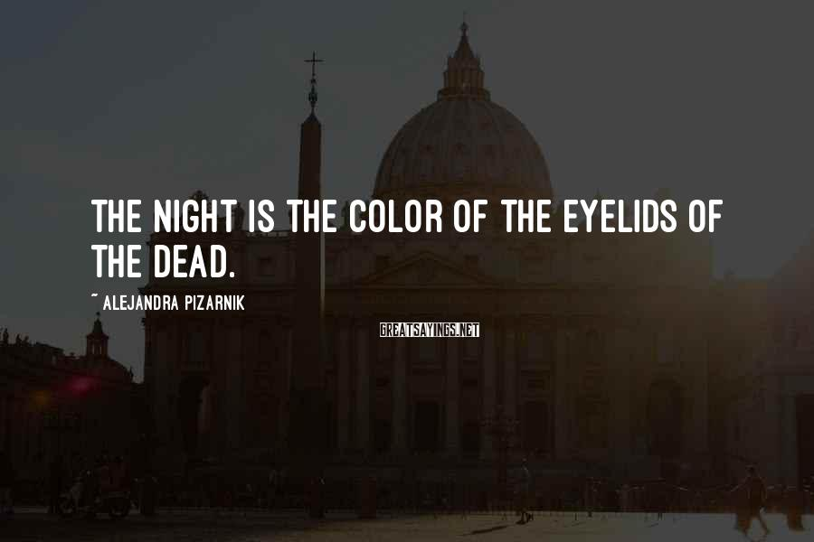 Alejandra Pizarnik Sayings: The night is the color of the eyelids of the dead.