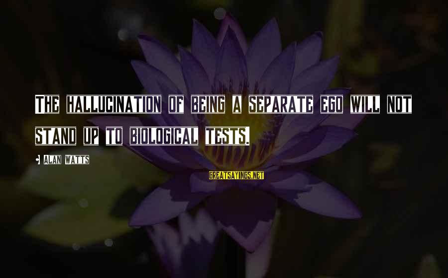 Aleksa Santic Sayings By Alan Watts: The hallucination of being a separate ego will not stand up to biological tests.