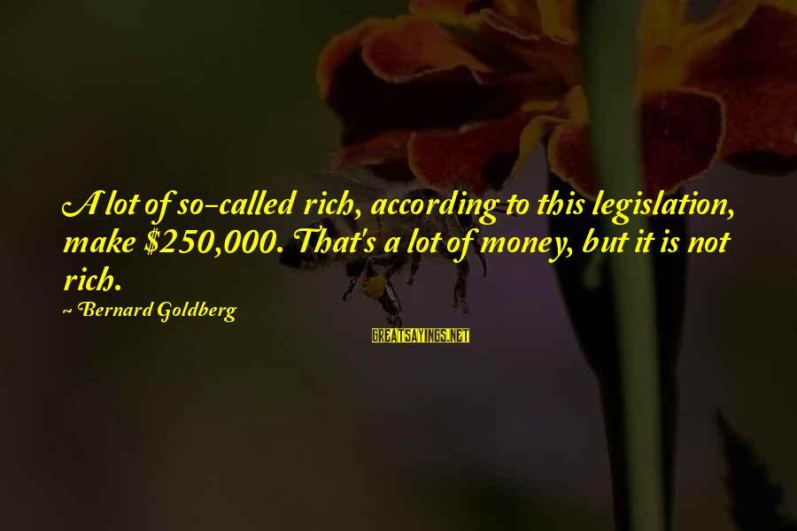 Aleksa Santic Sayings By Bernard Goldberg: A lot of so-called rich, according to this legislation, make $250,000. That's a lot of