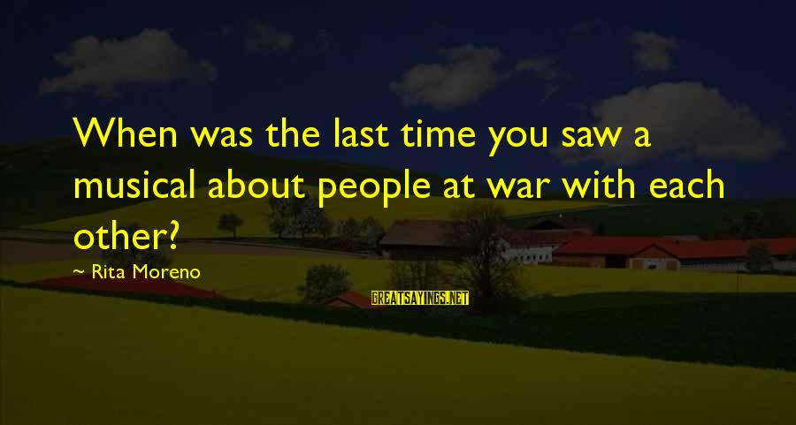 Aleksa Santic Sayings By Rita Moreno: When was the last time you saw a musical about people at war with each