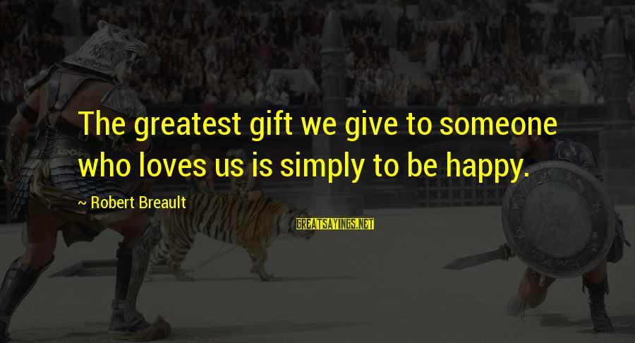 Aleksa Santic Sayings By Robert Breault: The greatest gift we give to someone who loves us is simply to be happy.
