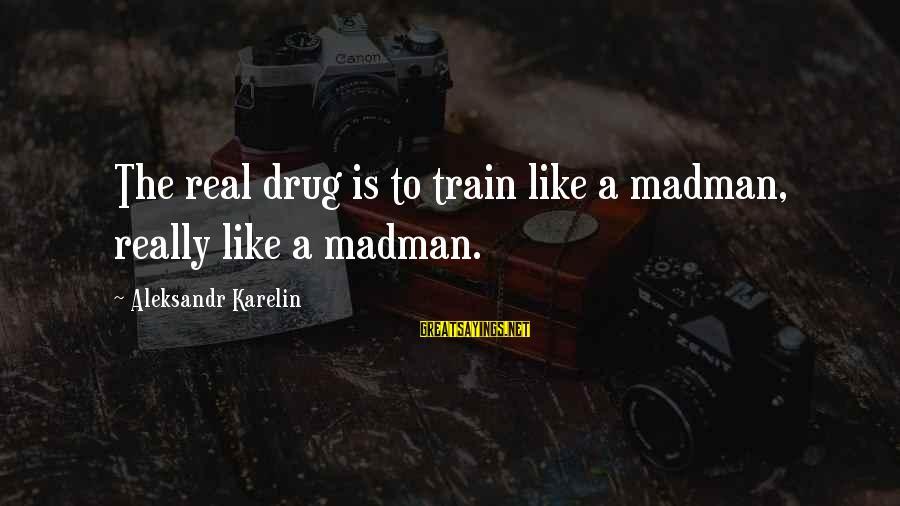 Aleksandr Karelin Sayings By Aleksandr Karelin: The real drug is to train like a madman, really like a madman.