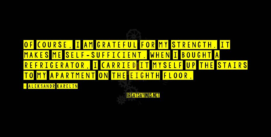 Aleksandr Karelin Sayings By Aleksandr Karelin: Of course, I am grateful for my strength. It makes me self-sufficient. When I bought