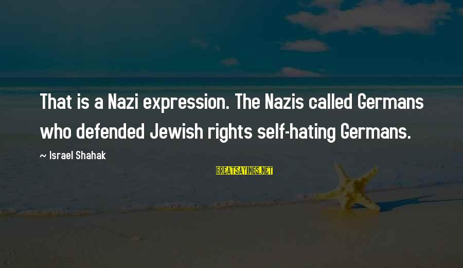 Aletta Jacobs Sayings By Israel Shahak: That is a Nazi expression. The Nazis called Germans who defended Jewish rights self-hating Germans.