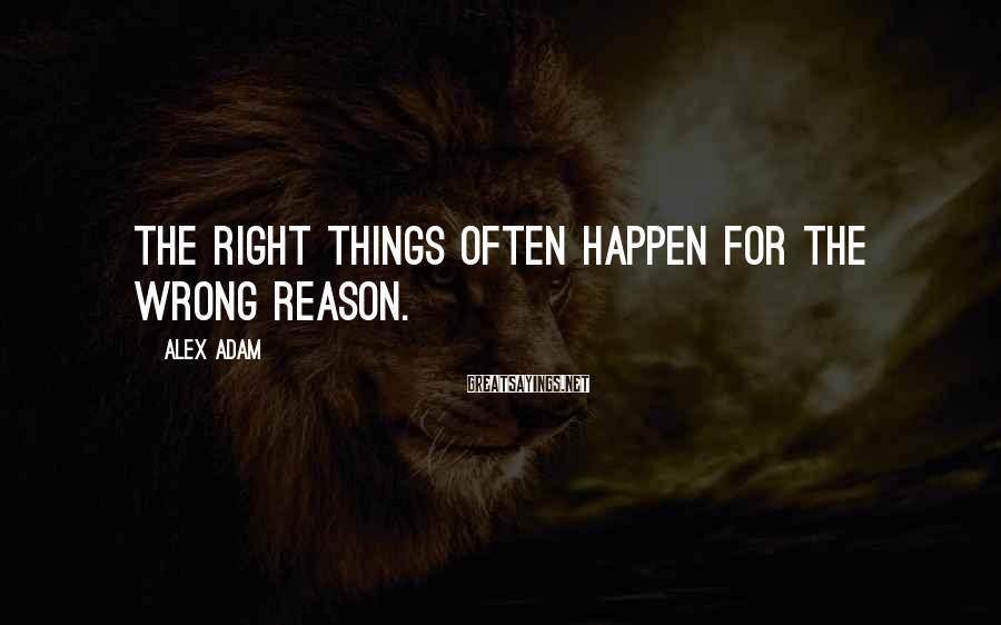 Alex Adam Sayings: The right things often happen for the wrong reason.