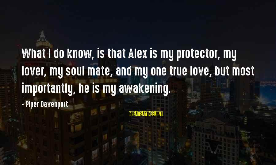 Alex And Piper Love Sayings By Piper Davenport: What I do know, is that Alex is my protector, my lover, my soul mate,