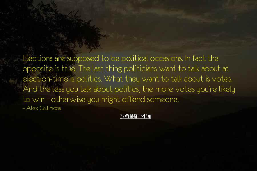 Alex Callinicos Sayings: Elections are supposed to be political occasions. In fact the opposite is true. The last
