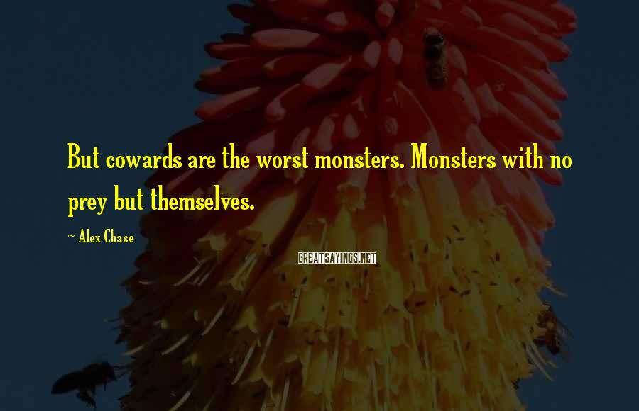 Alex Chase Sayings: But cowards are the worst monsters. Monsters with no prey but themselves.