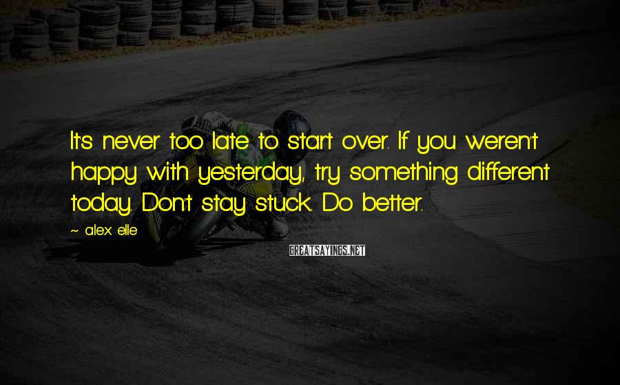 Alex Elle Sayings: It's never too late to start over. If you weren't happy with yesterday, try something