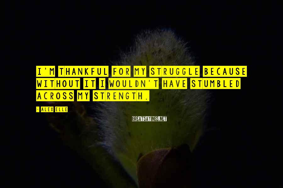 Alex Elle Sayings: I'm thankful for my struggle because without it I wouldn't have stumbled across my strength.