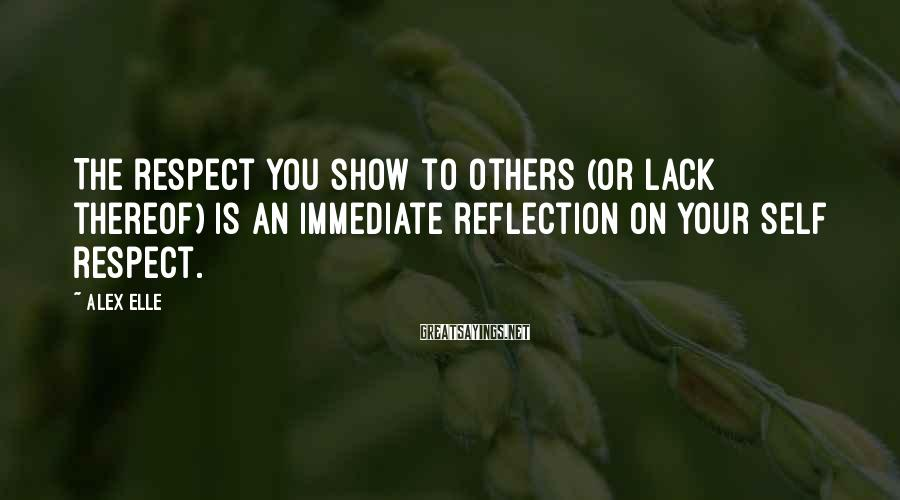 Alex Elle Sayings: The respect you show to others (or lack thereof) is an immediate reflection on your