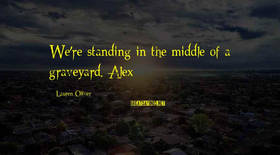 Alex Lauren Oliver Sayings By Lauren Oliver: We're standing in the middle of a graveyard. Alex