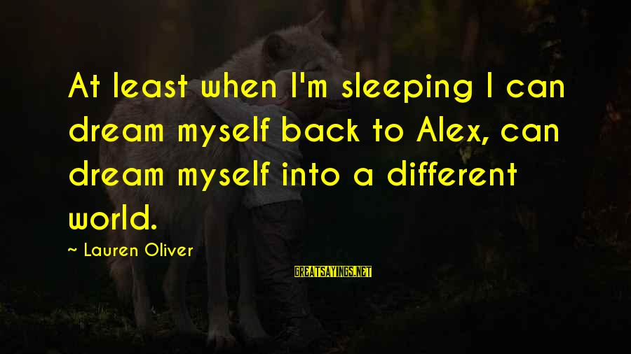 Alex Lauren Oliver Sayings By Lauren Oliver: At least when I'm sleeping I can dream myself back to Alex, can dream myself