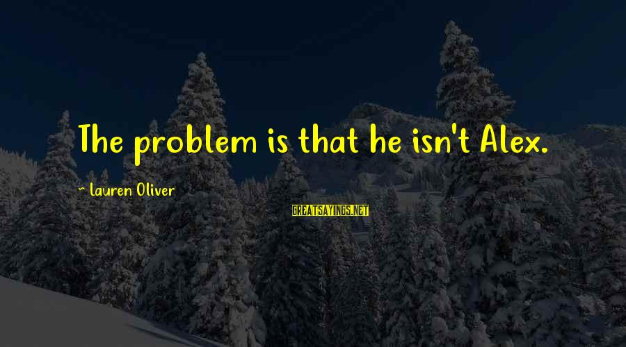 Alex Lauren Oliver Sayings By Lauren Oliver: The problem is that he isn't Alex.