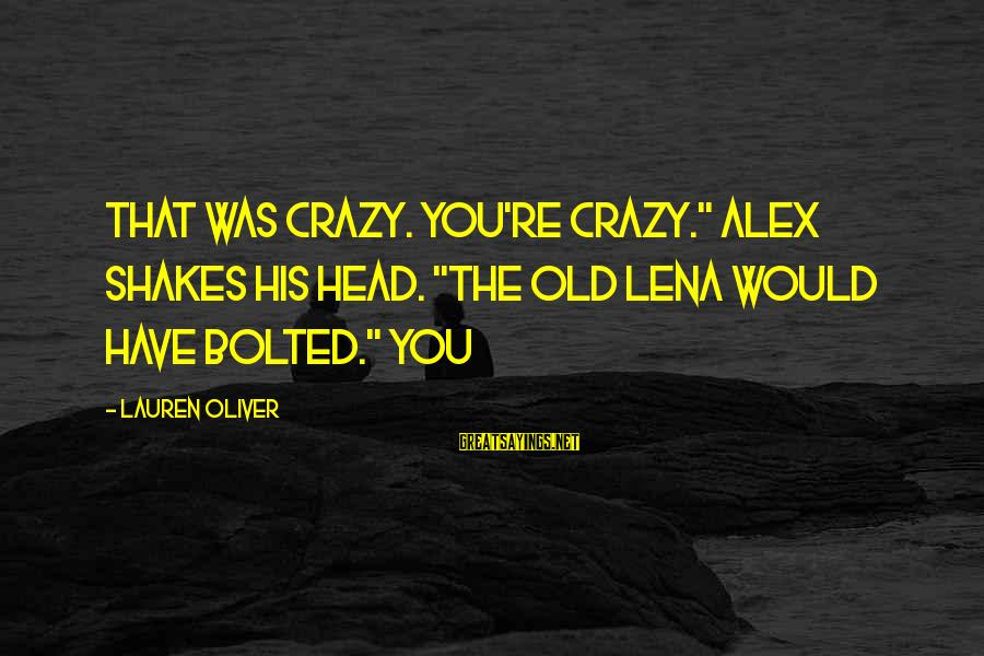 """Alex Lauren Oliver Sayings By Lauren Oliver: That was crazy. You're crazy."""" Alex shakes his head. """"The old Lena would have bolted."""""""