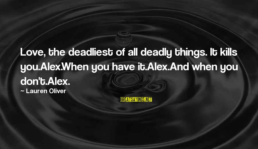 Alex Lauren Oliver Sayings By Lauren Oliver: Love, the deadliest of all deadly things. It kills you.Alex.When you have it.Alex.And when you