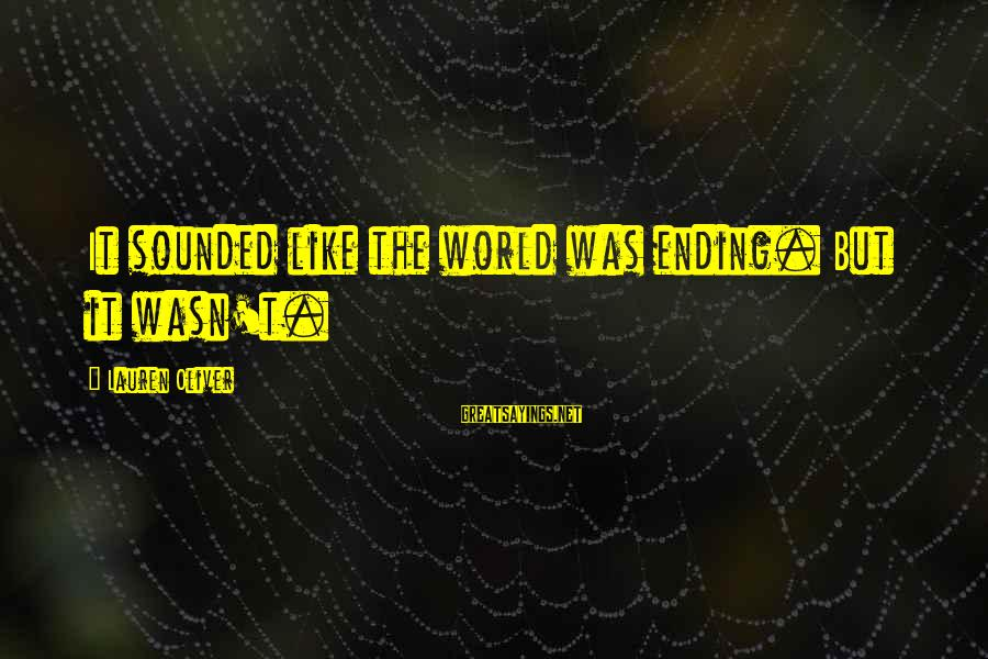 Alex Lauren Oliver Sayings By Lauren Oliver: It sounded like the world was ending. But it wasn't.