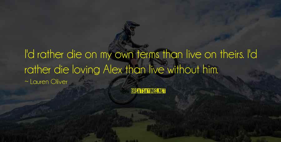 Alex Lauren Oliver Sayings By Lauren Oliver: I'd rather die on my own terms than live on theirs. I'd rather die loving