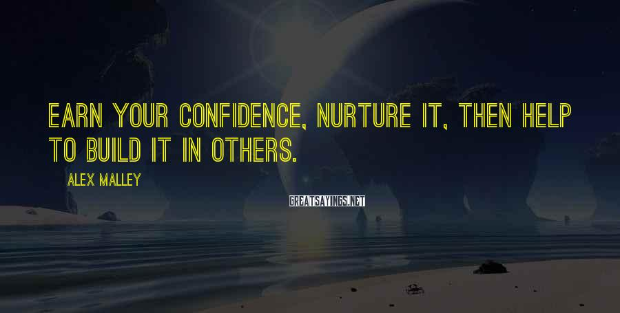 Alex Malley Sayings: Earn your confidence, nurture it, then help to build it in others.