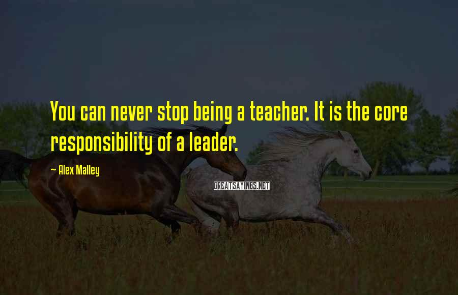 Alex Malley Sayings: You can never stop being a teacher. It is the core responsibility of a leader.