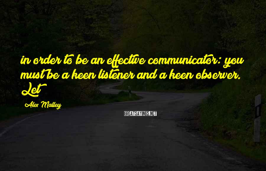 Alex Malley Sayings: in order to be an effective communicator: you must be a keen listener and a