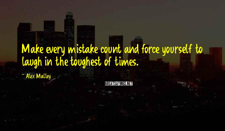 Alex Malley Sayings: Make every mistake count and force yourself to laugh in the toughest of times.