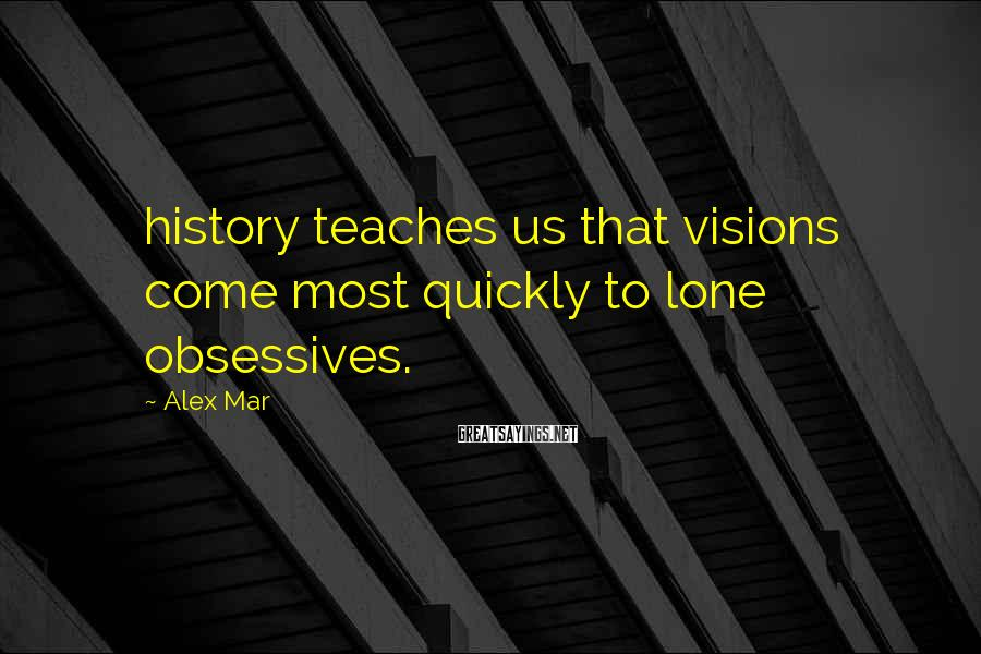 Alex Mar Sayings: history teaches us that visions come most quickly to lone obsessives.