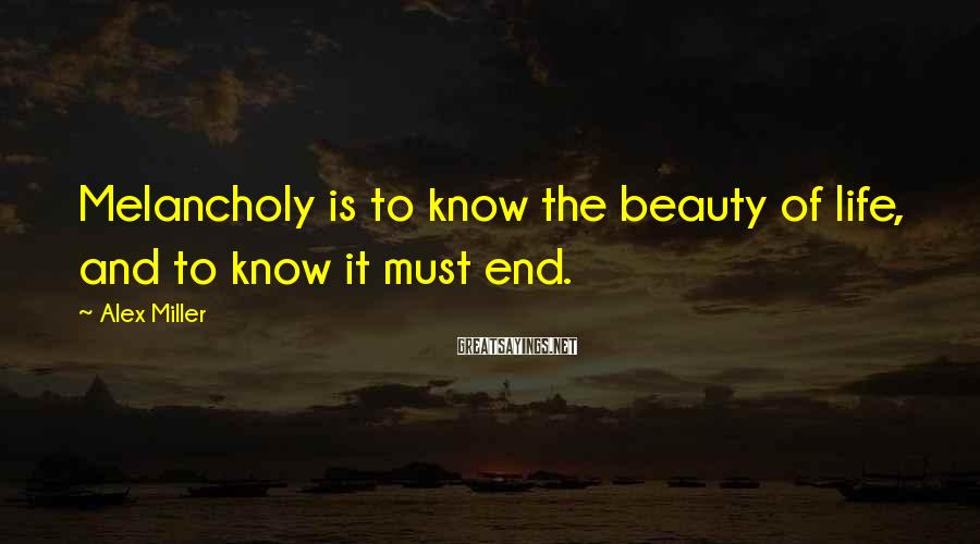Alex Miller Sayings: Melancholy is to know the beauty of life, and to know it must end.