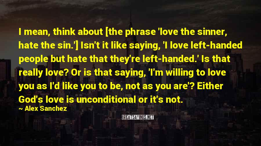 Alex Sanchez Sayings: I mean, think about [the phrase 'love the sinner, hate the sin.'] Isn't it like