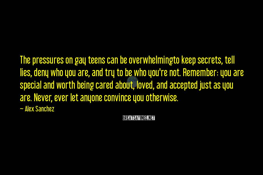 Alex Sanchez Sayings: The pressures on gay teens can be overwhelmingto keep secrets, tell lies, deny who you