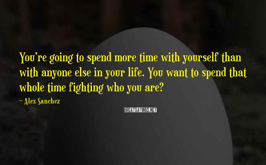 Alex Sanchez Sayings: You're going to spend more time with yourself than with anyone else in your life.