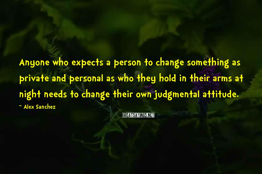 Alex Sanchez Sayings: Anyone who expects a person to change something as private and personal as who they