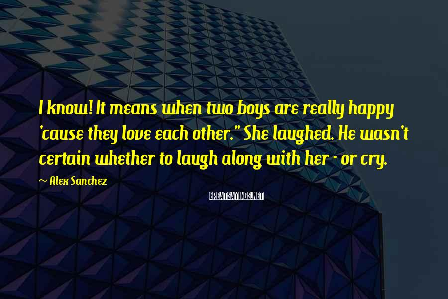"""Alex Sanchez Sayings: I know! It means when two boys are really happy 'cause they love each other."""""""
