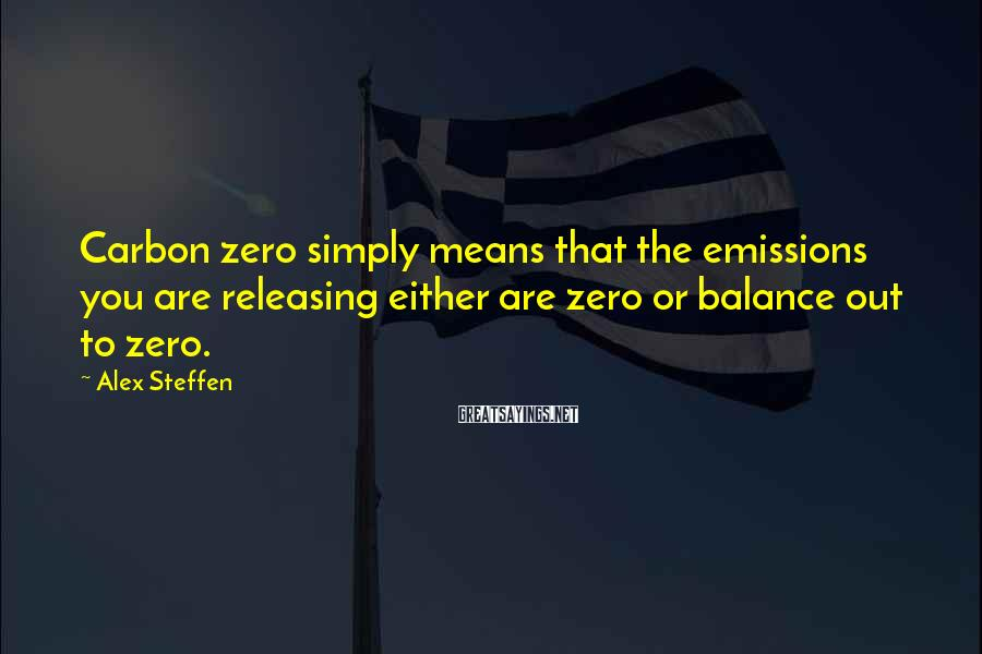 Alex Steffen Sayings: Carbon zero simply means that the emissions you are releasing either are zero or balance