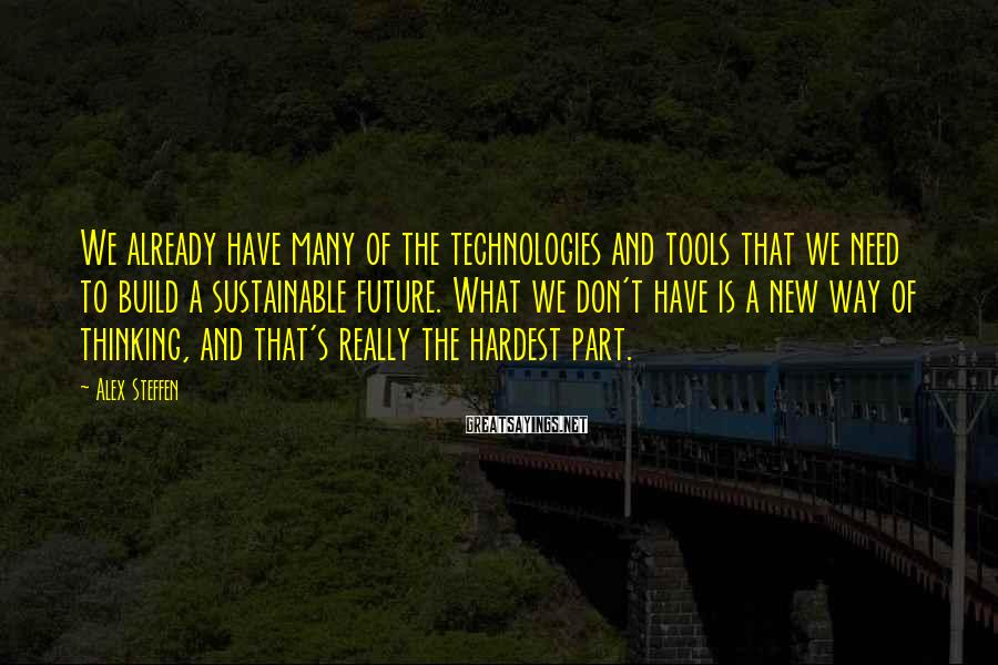 Alex Steffen Sayings: We already have many of the technologies and tools that we need to build a