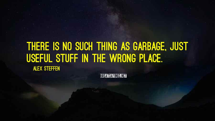 Alex Steffen Sayings: There is no such thing as garbage, just useful stuff in the wrong place.