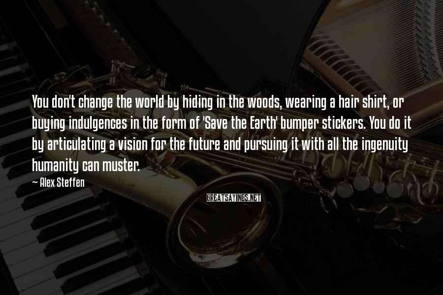 Alex Steffen Sayings: You don't change the world by hiding in the woods, wearing a hair shirt, or