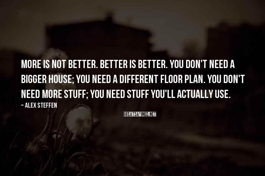 Alex Steffen Sayings: More is not better. Better is better. You don't need a bigger house; you need