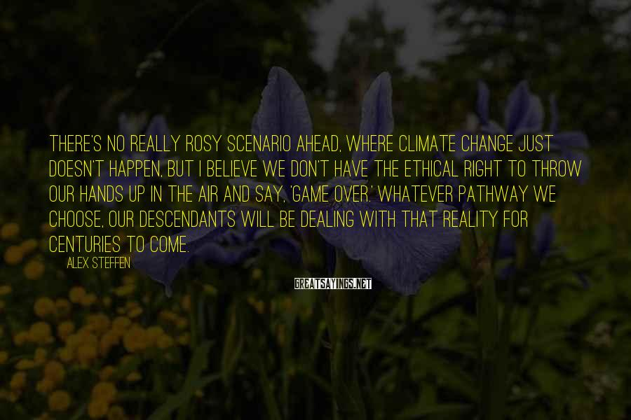 Alex Steffen Sayings: There's no really rosy scenario ahead, where climate change just doesn't happen, but I believe
