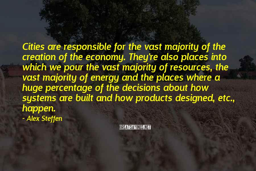 Alex Steffen Sayings: Cities are responsible for the vast majority of the creation of the economy. They're also