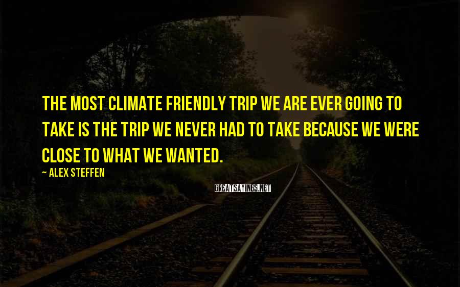 Alex Steffen Sayings: The most climate friendly trip we are ever going to take is the trip we