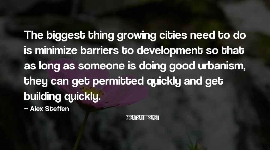 Alex Steffen Sayings: The biggest thing growing cities need to do is minimize barriers to development so that