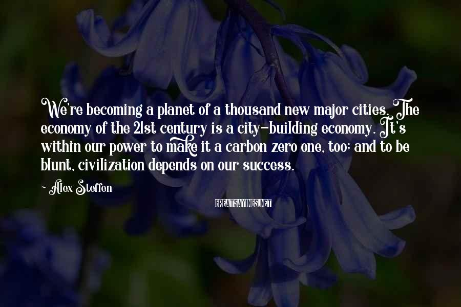 Alex Steffen Sayings: We're becoming a planet of a thousand new major cities. The economy of the 21st