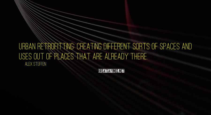 Alex Steffen Sayings: Urban retrofitting: creating different sorts of spaces and uses out of places that are already