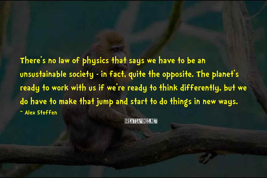 Alex Steffen Sayings: There's no law of physics that says we have to be an unsustainable society -