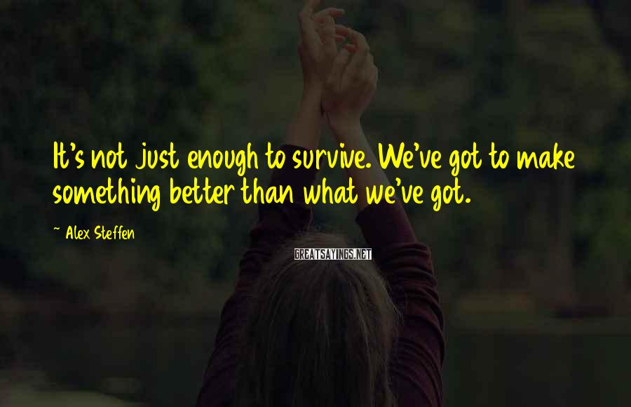 Alex Steffen Sayings: It's not just enough to survive. We've got to make something better than what we've