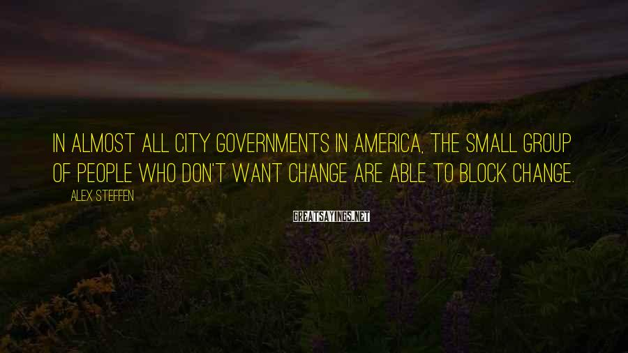 Alex Steffen Sayings: In almost all city governments in America, the small group of people who don't want