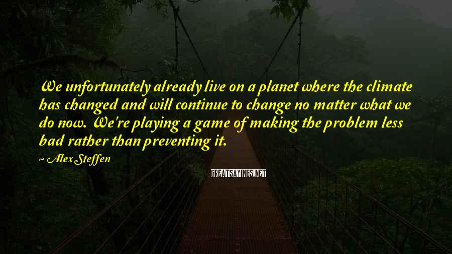 Alex Steffen Sayings: We unfortunately already live on a planet where the climate has changed and will continue
