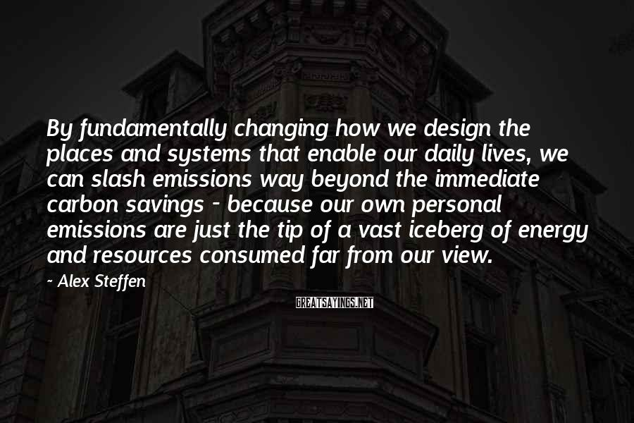 Alex Steffen Sayings: By fundamentally changing how we design the places and systems that enable our daily lives,