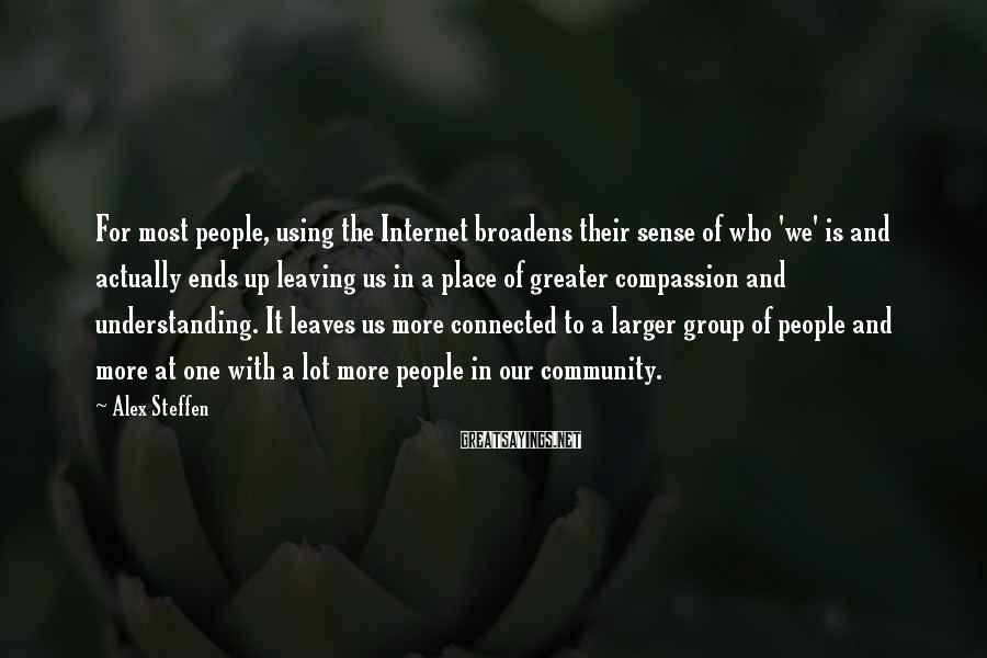 Alex Steffen Sayings: For most people, using the Internet broadens their sense of who 'we' is and actually